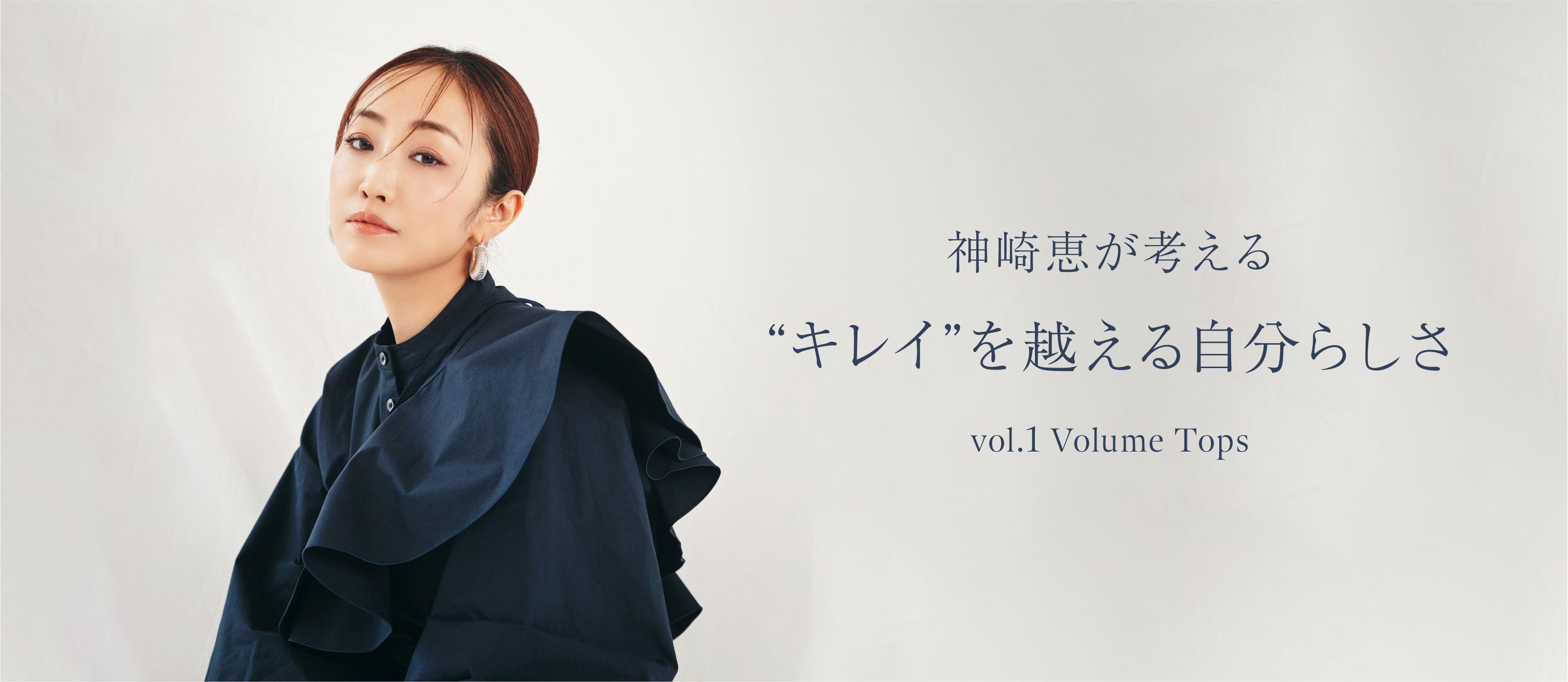"""神崎恵が考える""""キレイ""""を越える自分らしさ vol.1 Volume Tops"""