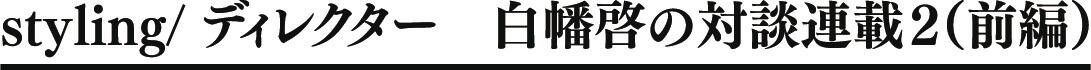 styling/ ディレクター 白幡啓の対談連載2(前編)