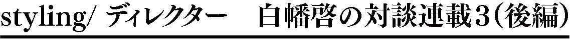 styling/ ディレクター 白幡啓の対談連載3(後編)