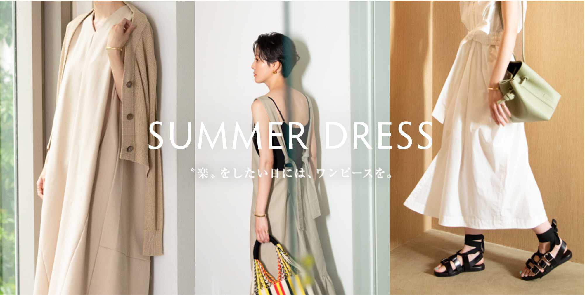 SUMMER DRESS: 〝楽〟をしたい日には、ワンピースを。